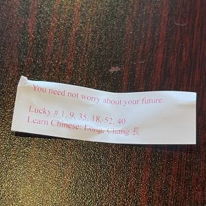 Even the fortune cookie had all the mystery of a zen koan: Don't I need to worry because the future is good, or because I can't do anything about it? Meditate, grasshopper!